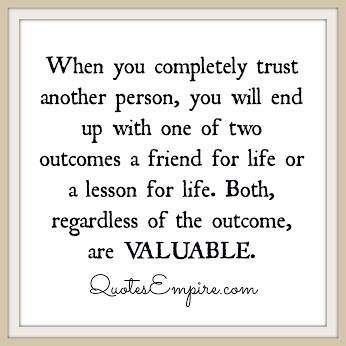 When you completely trust another person, you will end up with one of two outcomes a friend for life or a lesson for life. Both, regardless of the outcome, are VALUABLE.
