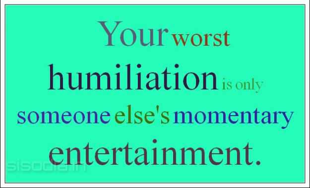 Your worst humiliation is only someone else's momentary entertainment._1313999199532