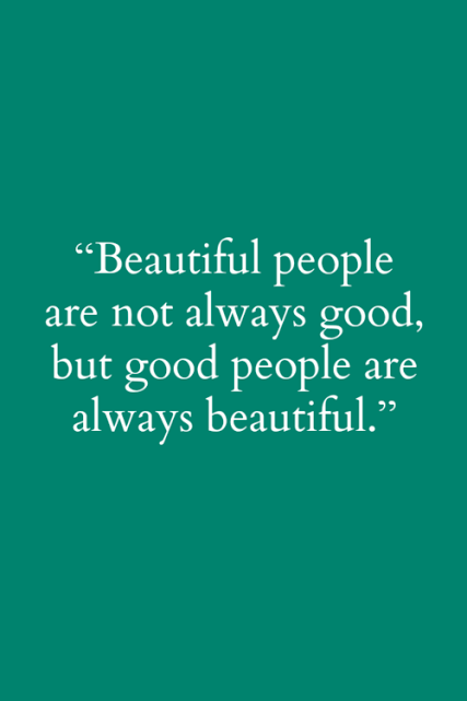 Beautiful people are not always good, but good people are always beautiful.