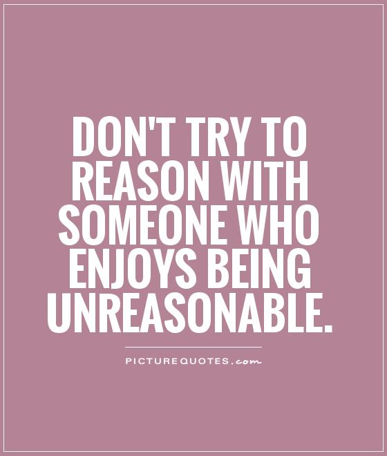 dont-try-to-reason-with-someone-who-enjoys-being-unreasonable-quote-1