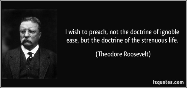 quote-i-wish-to-preach-not-the-doctrine-of-ignoble-ease-but-the-doctrine-of-the-strenuous-life-theodore-roosevelt-158045