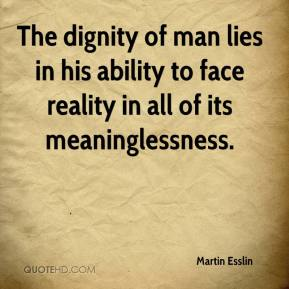 martin-esslin-quote-the-dignity-of-man-lies-in-his-ability-to-face