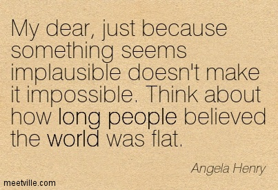 my-dear-just-because-something-seems-implausible-doesnt-make-it-impossible-think-about-how-long-people-believed-the-world-was-flat